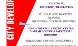 CITY DEVELOPMENT PROJECTS AVAILABLE CALLING ALL INVESTORS AND DEVELOPERS... THE CITY IS NOW ACCEPTING PROPOSALS FOR SEVERAL CITY DEVELOPMENTS ***** SOHO - THE CIVIC CENTER - CENTRAL HARLEM - CENTRAL PARK WEST & MIDWOOD **** FOR ACQUISITIONS AND