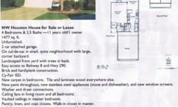 NW Houston House for Sale or Lease4 Bedrooms & 2.5 Baths ?11 years old/1 owner1477 sq. ft.Unfurnished.2 car attached garage.On cul-de-sac in small, quite neighborhood with large,corner backyard.Landscaped front yard with trees in back.Easy access to